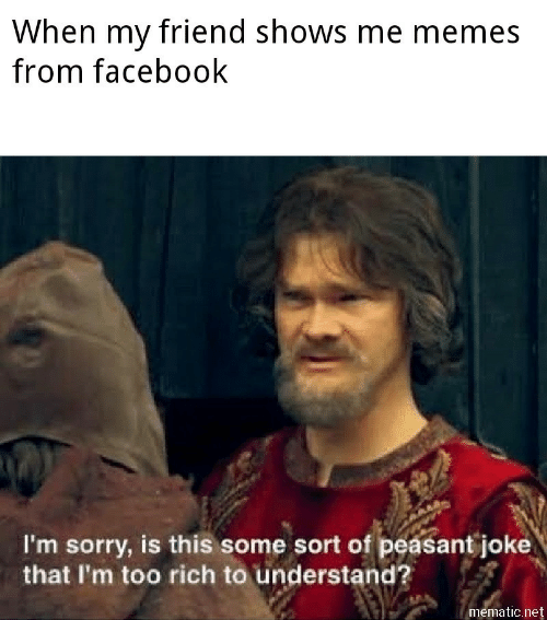 Facebook, Memes, and Sorry: When my friend shows me memes  from facebook  I'm sorry, is this some sort of peasant joke  that I'm too rich to understand?  mematic.net