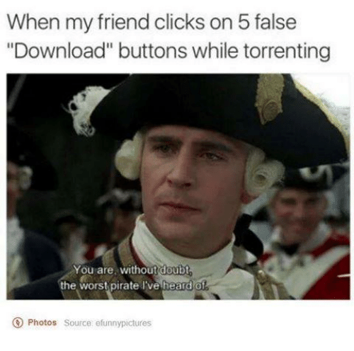 "Torrents: When my friendclicks on 5 false  ""Download"" buttons while torrenting  You are, without doubt  the worst pirate l've heard of  O Photos source efunnypictures"