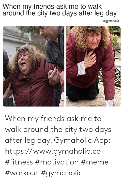 ask: When my friends ask me to walk around the city two days after leg day.  Gymaholic App: https://www.gymaholic.co  #fitness #motivation #meme #workout #gymaholic