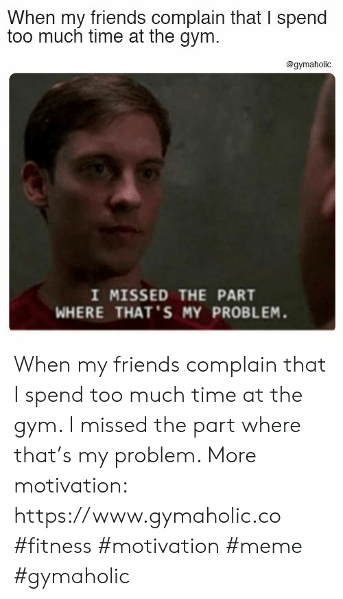 Friends, Gym, and Meme: When my friends complain that I spend  too much time at the gym.  @gymaholic  I MISSED THE PART  WHERE THAT'S MY PROBLEM. When my friends complain that I spend too much time at the gym. I missed the part where that's my problem.  More motivation: https://www.gymaholic.co  #fitness #motivation #meme #gymaholic