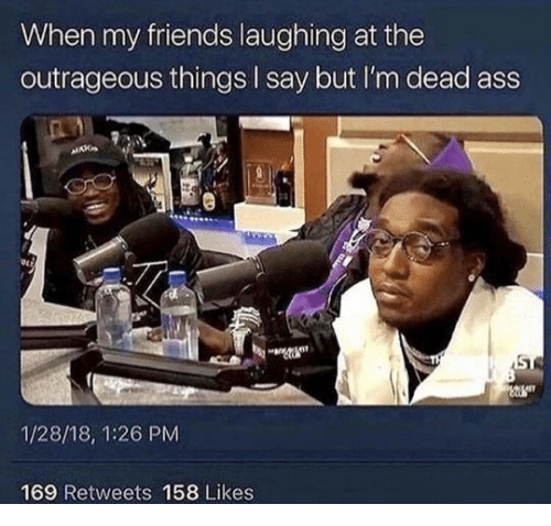 im dead: When my friends laughing at the  outrageous things I say but I'm dead ass  1/28/18, 1:26 PM  169 Retweets 158 Likes