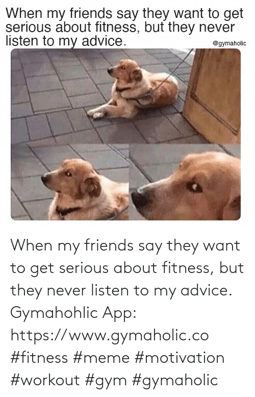 app: When my friends say they want to get serious about fitness, but they never listen to my advice.  Gymahohlic App: https://www.gymaholic.co  #fitness #meme #motivation #workout #gym #gymaholic