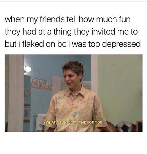 Sexyness: when my friends tell how much fun  they had at a thing they invited me to  but i flaked on bc i was too depressed  WHAT A FUN SEXY TIME FOR YOU