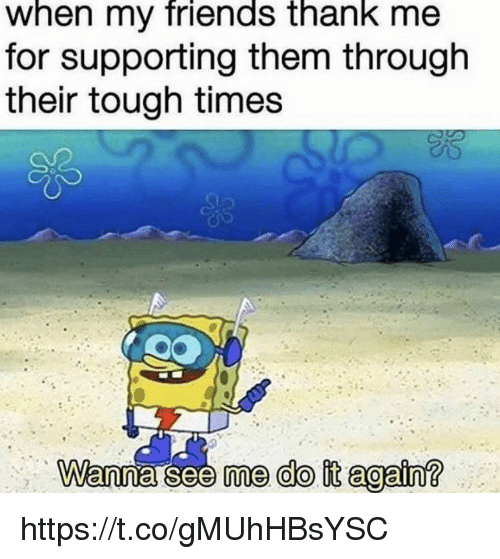 Tough Times: when my friends thank me  for supporting them through  their tough times  me do it again? https://t.co/gMUhHBsYSC