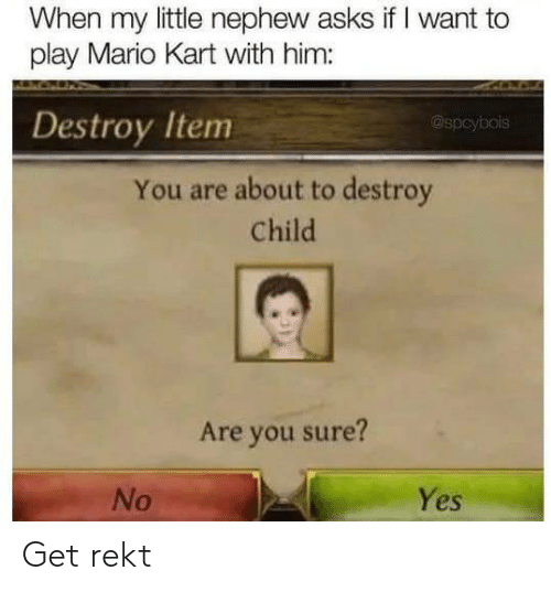 Rekt: When my little nephew asks if I want to  play Mario Kart with him:  Destroy Item  @spcybois  You are about to destroy  Child  Are you sure?  Yes  No Get rekt