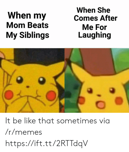 My Siblings: When my  Mom Beats  My Siblings  When She  Comes After  Me For  Laughing It be like that sometimes via /r/memes https://ift.tt/2RTTdqV