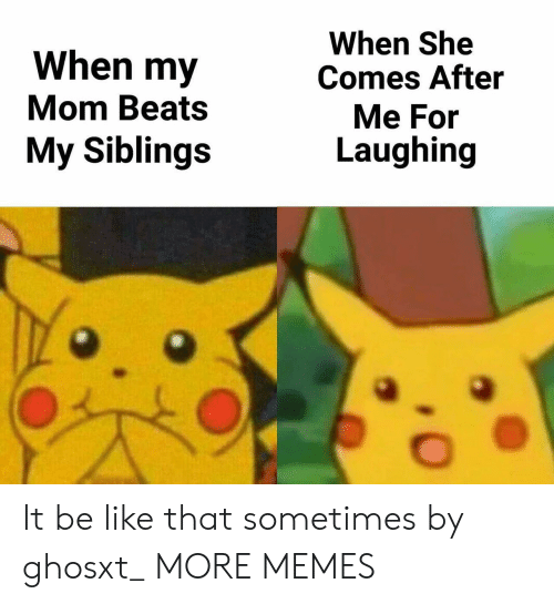 My Siblings: When my  Mom Beats  My Siblings  When She  Comes After  Me For  Laughing It be like that sometimes by ghosxt_ MORE MEMES
