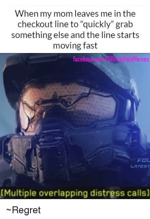 """Halo, Meme, and Memes: When my mom leaves me in the  checkout line to """"quickly"""" grab  something else and the line starts  moving fast  Halo Memes  face  FOL  [Multiple overlapping distress calls] ~Regret"""