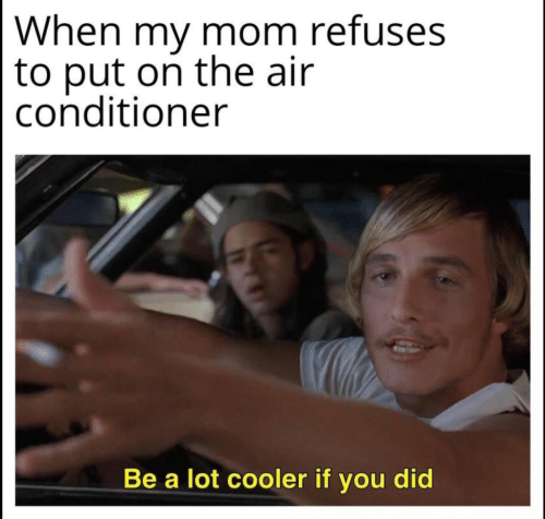 Put On: When my mom refuses  to put on the air  conditioner  Be a lot cooler if you did