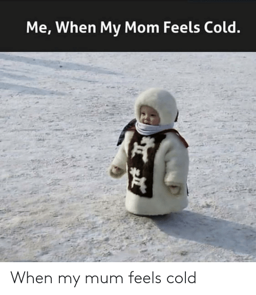 feels: When my mum feels cold