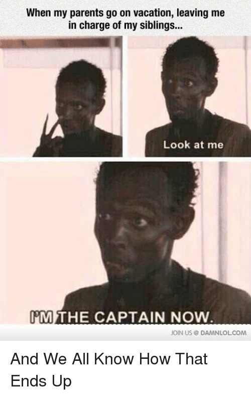 Im The Captain Now: When my parents go on vacation, leaving me  in charge of my siblings...  Look at me  IM THE CAPTAIN NOW  JOIN US DAMNLOL COM And We All Know How That Ends Up
