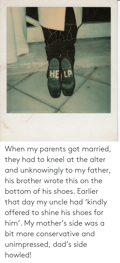 him: When my parents got married, they had to kneel at the alter and unknowingly to my father, his brother wrote this on the bottom of his shoes. Earlier that day my uncle had 'kindly offered to shine his shoes for him'. My mother's side was a bit more conservative and unimpressed, dad's side howled!