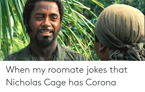 Roomate: When my roomate jokes that Nicholas Cage has Corona