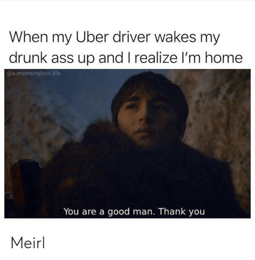 Ass, Drunk, and Life: When my Uber driver wakes my  drunk ass up and I realize l'm home  @a.memeingless life  You are a good man. Thank you Meirl