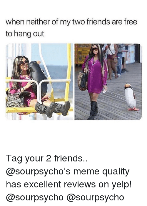 Friends, Meme, and Memes: when neither of my two friends are free  to hang out Tag your 2 friends.. @sourpsycho's meme quality has excellent reviews on yelp! @sourpsycho @sourpsycho