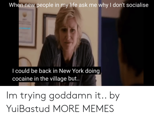 New People: When new people in my life ask me why I don't socialise  1/yuibastud  I could be back in New York doing  cocaine in the village but.. Im trying goddamn it.. by YuiBastud MORE MEMES