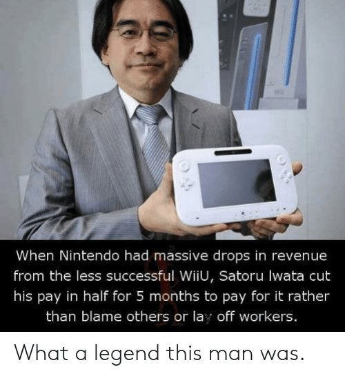 revenue: When Nintendo had massive drops in revenue  from the less successful WiiU, Satoru lwata cut  his pay in half for 5 months to pay for it rather  than blame others or lay off workers. What a legend this man was.