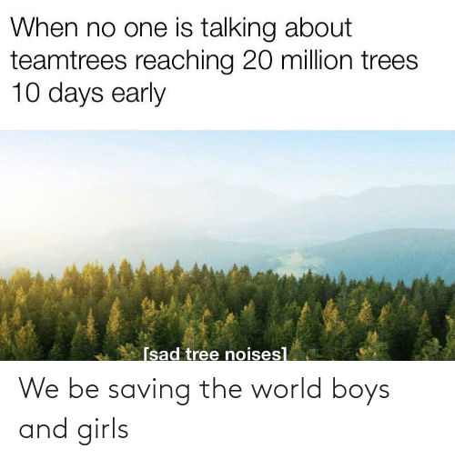 Reaching: When no one is talking about  teamtrees reaching 20 million trees  10 days early  [sad tree noises] We be saving the world boys and girls