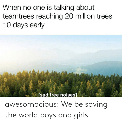 Reaching: When no one is talking about  teamtrees reaching 20 million trees  10 days early  [sad tree noises] awesomacious:  We be saving the world boys and girls