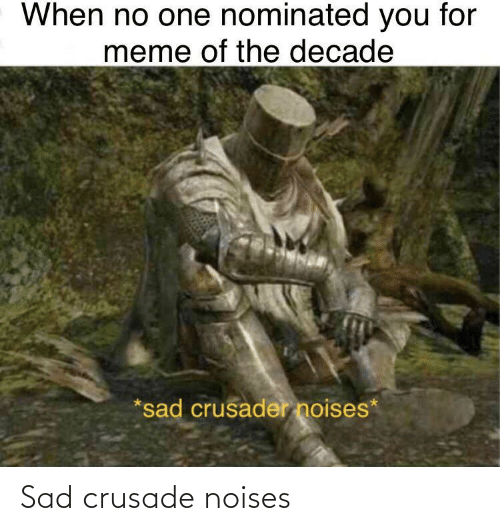 For Meme: When no one nominated you for  meme of the decade  *sad crusader noises* Sad crusade noises
