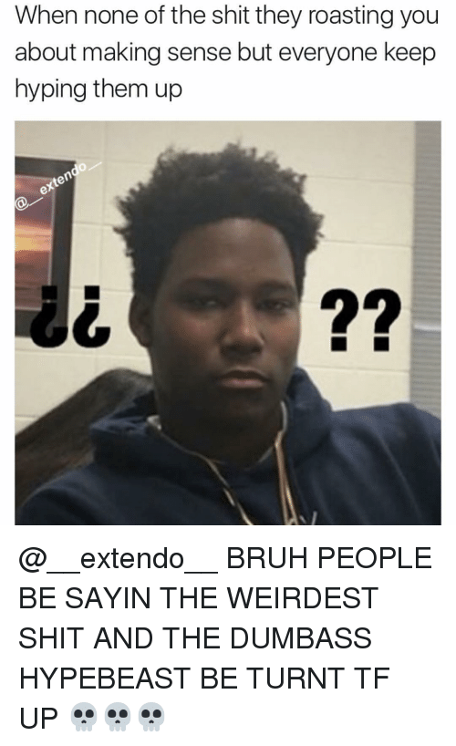 hypebeast: When none of the shit they roasting you  about making sense but everyone keep  hyping them up  te  22 @__extendo__ BRUH PEOPLE BE SAYIN THE WEIRDEST SHIT AND THE DUMBASS HYPEBEAST BE TURNT TF UP 💀💀💀