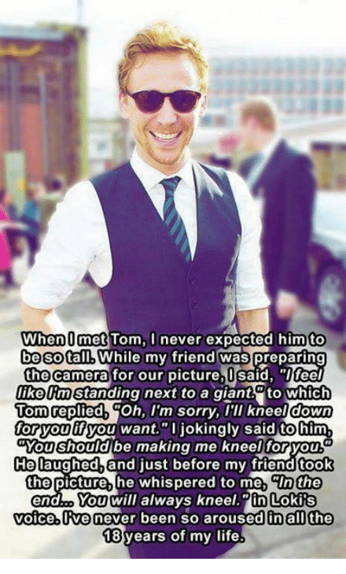 """Friends, Life, and Memes: When O met Tom, I never expected him to  be SotalMWhile my friend was preparing  the camera for our picture, I said, """"Ifeel  likelm Standing next to a giant to which  Tom replied  Oh, I'm sorry, I'll kneel down  for you  ifyou want.""""O jokingly said tohim  Mou should be making me kneel foryou  He laughed and just before my friendtook  the picture, he whispered to me, CIn the  You will always kneel in Lokis  voice, ve never been so aroused in all the  18 years of my life"""