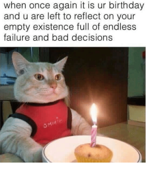 Bad Decisions: when once again it is ur birthday  and u are left to reflect on your  empty existence full of endless  failure and bad decisions