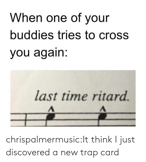 Cross: When one of your  buddies tries to cross  you again:  last time ritard. chrispalmermusic:It think I just discovered a new trap card