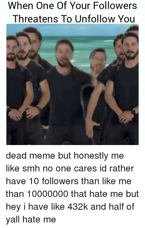 Dead Memes: When One Of Your Followers  Threatens To Unfollow You dead meme but honestly me like smh no one cares id rather have 10 followers than like me than 10000000 that hate me but hey i have like 432k and half of yall hate me