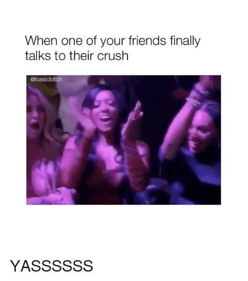 Crush, Friends, and Girl Memes: When one of your friends finally  talks to their crush  @basicbitch YASSSSSS