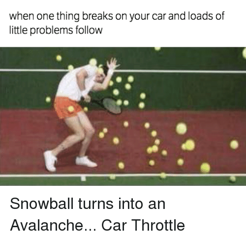 Cars, Break, and Car: when one thing breaks on your car and loads of  little problems follow Snowball turns into an Avalanche... Car Throttle