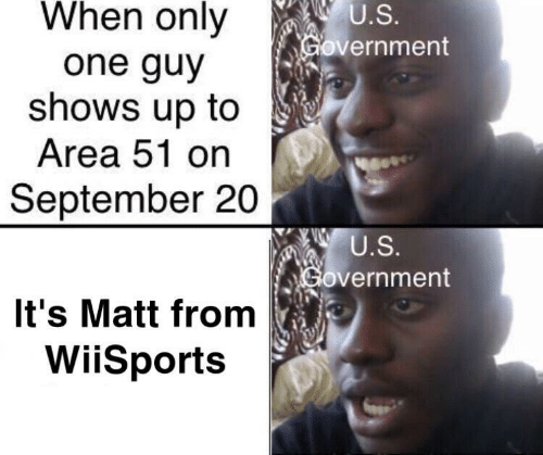 Government, Area 51, and One: When only  U.S.  Government  one guy  shows up to  Area 51 on  September 20  U.S.  Government  It's Matt from  WiiSports