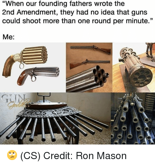 """Guns, Memes, and 2nd Amendment: """"When our founding fathers wrote the  2nd Amendment, they had no idea that guns  could shoot more than one round per minute.""""  Me: 🙄 (CS) Credit: Ron Mason"""