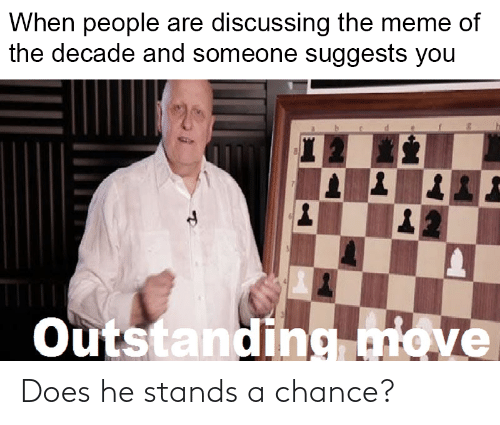Meme, Reddit, and Move: When people are discussing the meme of  the decade and someone suggests you  Outstanding move Does he stands a chance?
