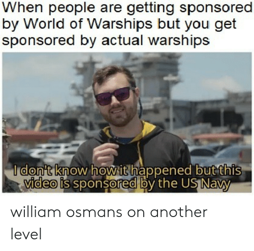 Navy, Video, and World: When people are getting sponsored  by World of Warships but you get  sponsored by actual warships  I don't know howithappened but this  video is sponsored by the US Navy william osmans on another level