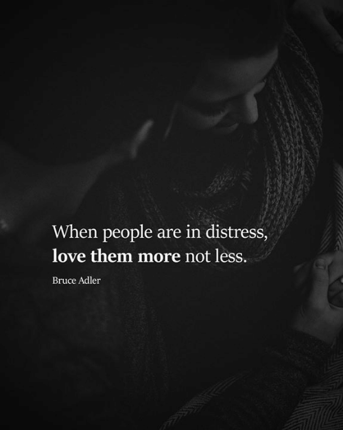 distress: When people are in distress,  love them more not less.  Bruce Adler