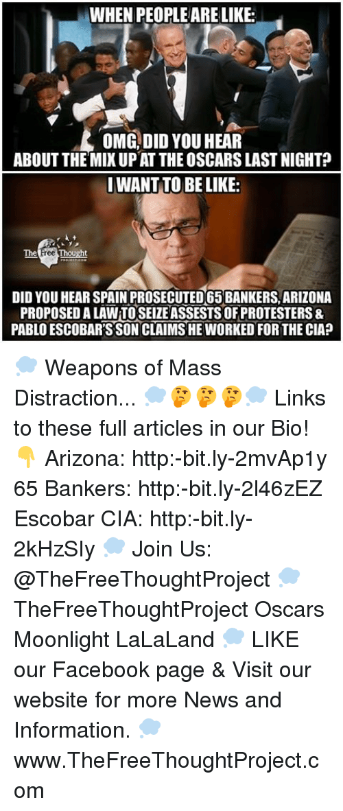 Lalaland: WHEN PEOPLE ARE LIKE:  OMG, DID YOU HEAR  ABOUT THE MIXUP AT THE OSCARSLAST NIGHT?  I WANT TO BE LIKE:  The  DID YOU HEAR SPAIN PROSECUTED65BANKERS, ARIZONA  PROPOSEDALAWTOSEIZE ASSESTSOFPROTESTERS&  PABLO ESCOBARSSONCLAIMSHE WORKED FOR THE CIA? 💭 Weapons of Mass Distraction... 💭🤔🤔🤔💭 Links to these full articles in our Bio! 👇 Arizona: http:-bit.ly-2mvAp1y 65 Bankers: http:-bit.ly-2l46zEZ Escobar CIA: http:-bit.ly-2kHzSIy 💭 Join Us: @TheFreeThoughtProject 💭 TheFreeThoughtProject Oscars Moonlight LaLaLand 💭 LIKE our Facebook page & Visit our website for more News and Information. 💭 www.TheFreeThoughtProject.com
