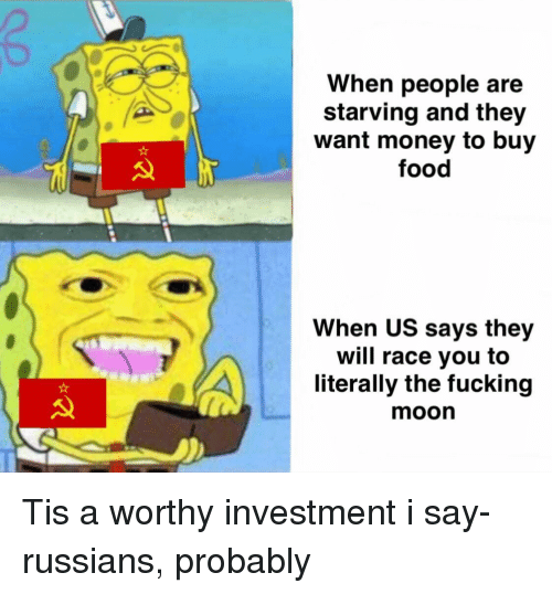 Food, Fucking, and Money: When people are  starving and they  want money to buy  food  When US says they  will race you to  literally the fucking  moon Tis a worthy investment i say- russians, probably