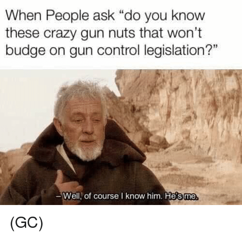 "Crazy, Memes, and Control: When People ask ""do you know  these crazy gun nuts that won't  budge on gun control legislation?""  Well, of course I know him. He's me (GC)"