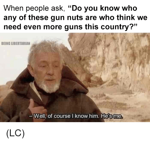 """Guns, Memes, and Libertarian: When people ask, """"Do you know who  any of these gun nuts are who think we  need even more guns this country?""""  BEING LIBERTARIAN  Well,  of course I know him. He  s me (LC)"""
