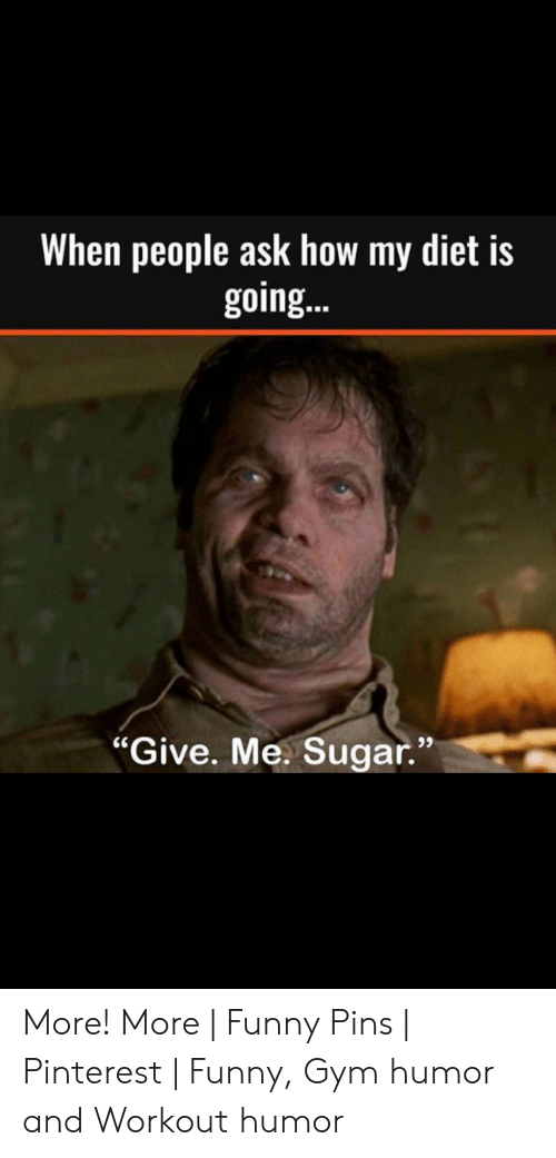 """Funny Workout Memes: When people ask how my diet is  going..  93  """"Give. Me. Sugar."""" More! More 