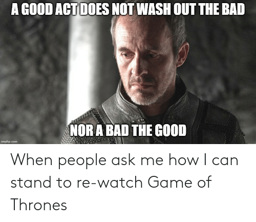 thrones: When people ask me how I can stand to re-watch Game of Thrones