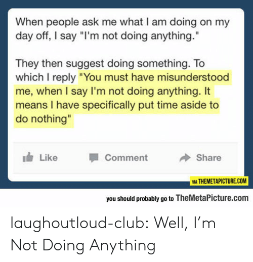 """day off: When people ask me what I am doing on my  day off, I say """"I'm not doing anything.  They then suggest doing something. To  which I reply """"You must have misunderstood  me, when I say I'm not doing anything. It  means I have specifically put time aside to  do nothing""""  Like  Comment  Share  VIA THEMETAPICTURE.COM  you should probably go to TheMetaPicture.com laughoutloud-club:  Well, I'm Not Doing Anything"""