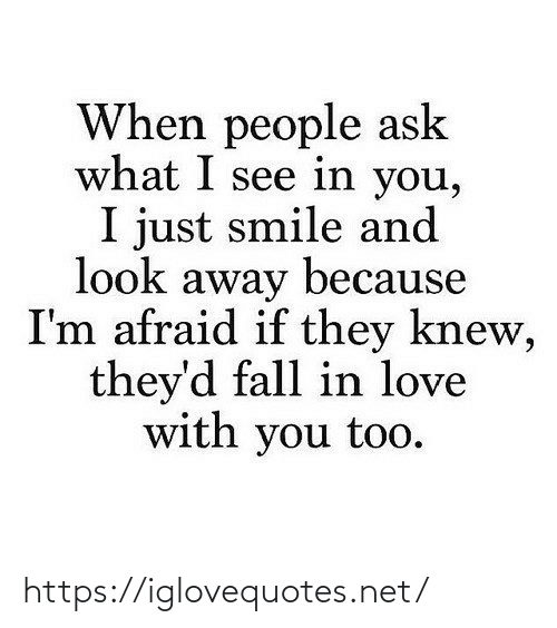 in love: When people ask  what I see in you,  I just smile and  look away because  I'm afraid if they knew,  they'd fall in love  with you too. https://iglovequotes.net/
