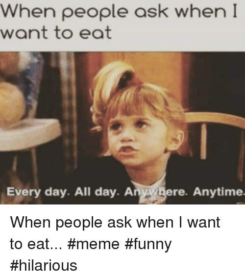 meme funny: When people ask when I  want to eat  Every day. All day. Anwgere. Anytime When people ask when I want to eat... #meme #funny #hilarious