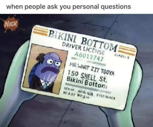 Bikini Bottom, Bikini, and Black: when people ask you personal questions  Nick  BIKINI BOTTOM  DRIVER LICENSE-nsasm  A6013747  MR WHAT ZIT TOOYA  150 SHELL St.  Bikini Botton  SEXEM HAI N/A EYES BLACK  HT:0.07 WTSt