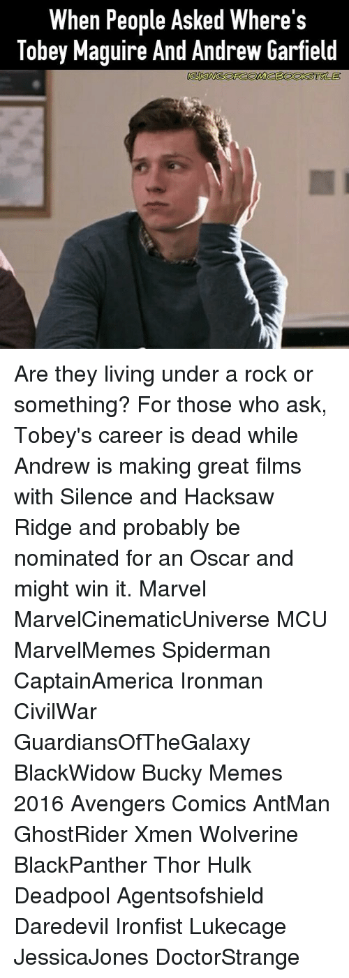 Memes 2016: When People Asked Where's  Tobey Maguire And Andrew Garfield Are they living under a rock or something? For those who ask, Tobey's career is dead while Andrew is making great films with Silence and Hacksaw Ridge and probably be nominated for an Oscar and might win it. Marvel MarvelCinematicUniverse MCU MarvelMemes Spiderman CaptainAmerica Ironman CivilWar GuardiansOfTheGalaxy BlackWidow Bucky Memes 2016 Avengers Comics AntMan GhostRider Xmen Wolverine BlackPanther Thor Hulk Deadpool Agentsofshield Daredevil Ironfist Lukecage JessicaJones DoctorStrange
