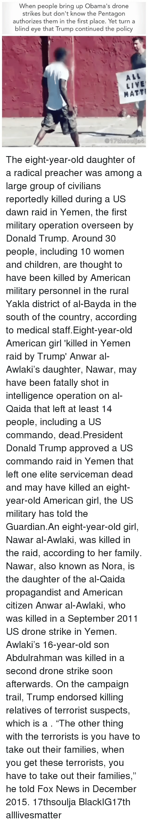 """Crime, Drone, and Memes: When people bring up Obama's drone  strikes but don't know the Pentagon  authorizes them in the first place. Yet turn a  blind eye that Trump continued the policy  ALL  LIVE  MATT! The eight-year-old daughter of a radical preacher was among a large group of civilians reportedly killed during a US dawn raid in Yemen, the first military operation overseen by Donald Trump. Around 30 people, including 10 women and children, are thought to have been killed by American military personnel in the rural Yakla district of al-Bayda in the south of the country, according to medical staff.Eight-year-old American girl 'killed in Yemen raid <approved >by Trump' Anwar al-Awlaki's daughter, Nawar, may have been fatally shot in intelligence operation on al-Qaida that left at least 14 people, including a US commando, dead.President Donald Trump <personally >approved a US commando raid in Yemen that left one elite serviceman dead and may have killed an eight-year-old American girl, the US military has told the Guardian.An eight-year-old girl, Nawar al-Awlaki, was killed in the raid, according to her family. Nawar, also known as Nora, is the daughter of the al-Qaida propagandist and American citizen Anwar al-Awlaki, who was killed in a September 2011 US drone strike in Yemen. Awlaki's 16-year-old son Abdulrahman was killed in a second drone strike soon afterwards. On the campaign trail, Trump endorsed killing relatives of terrorist suspects, which is a <war crime>. """"The other thing with the terrorists is you have to take out their families, when you get these terrorists, you have to take out their families,"""" he told Fox News in December 2015. 17thsoulja BlackIG17th alllivesmatter"""