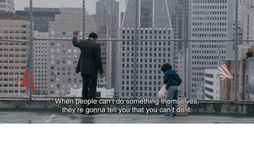 Cant Do It: When people can't do something themselves,  they're gonna tell you that you can't do it.