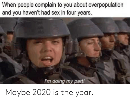 overpopulation: When people complain to you about overpopulation  and you haven't had sex in four years.  I'm doing my part! Maybe 2020 is the year.